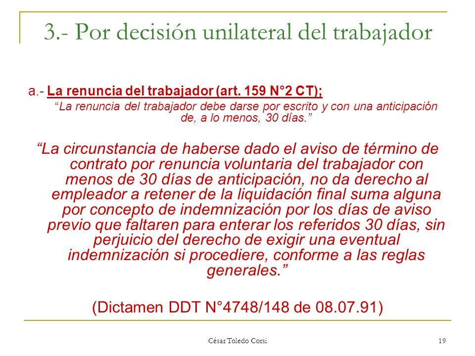 César Toledo Corsi 19 3.- Por decisión unilateral del trabajador a.- La renuncia del trabajador (art. 159 N°2 CT); La renuncia del trabajador debe dar