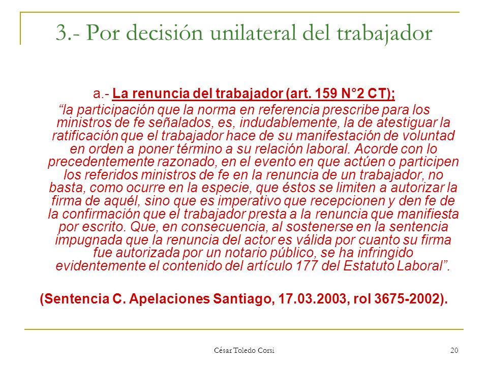 César Toledo Corsi 20 3.- Por decisión unilateral del trabajador a.- La renuncia del trabajador (art. 159 N°2 CT); la participación que la norma en re