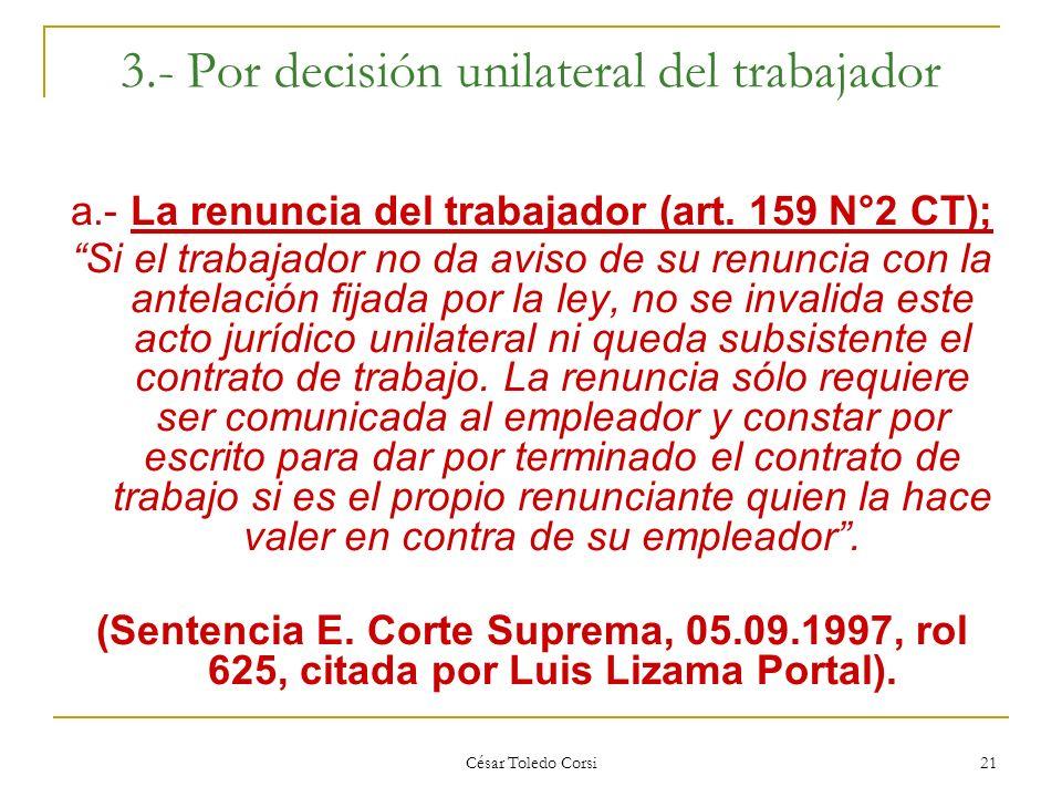 César Toledo Corsi 21 3.- Por decisión unilateral del trabajador a.- La renuncia del trabajador (art. 159 N°2 CT); Si el trabajador no da aviso de su