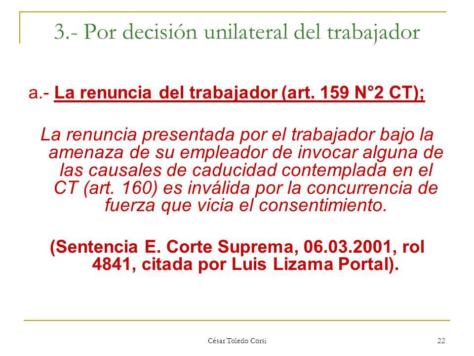 César Toledo Corsi 22 3.- Por decisión unilateral del trabajador a.- La renuncia del trabajador (art. 159 N°2 CT); La renuncia presentada por el traba