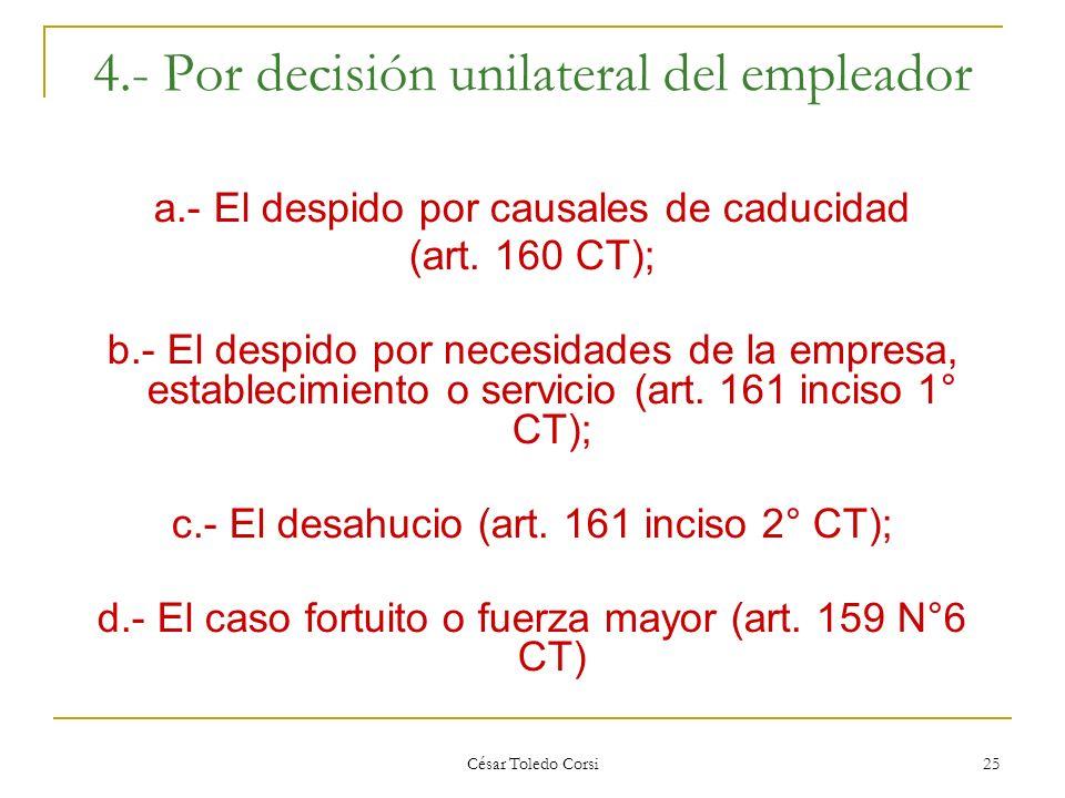 César Toledo Corsi 25 4.- Por decisión unilateral del empleador a.- El despido por causales de caducidad (art. 160 CT); b.- El despido por necesidades