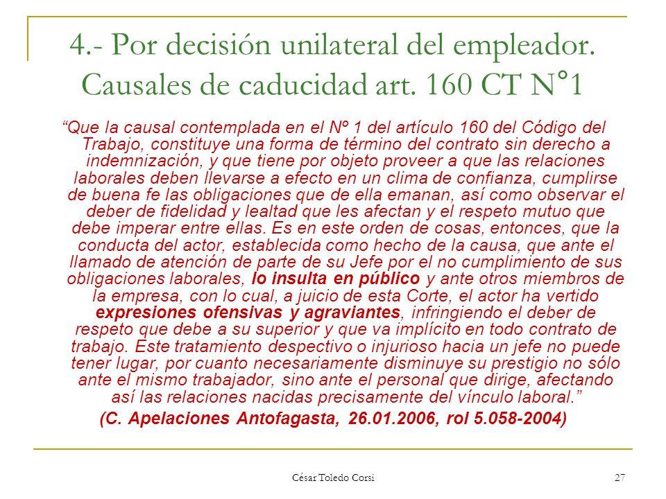 César Toledo Corsi 27 4.- Por decisión unilateral del empleador. Causales de caducidad art. 160 CT N°1 Que la causal contemplada en el Nº 1 del artícu