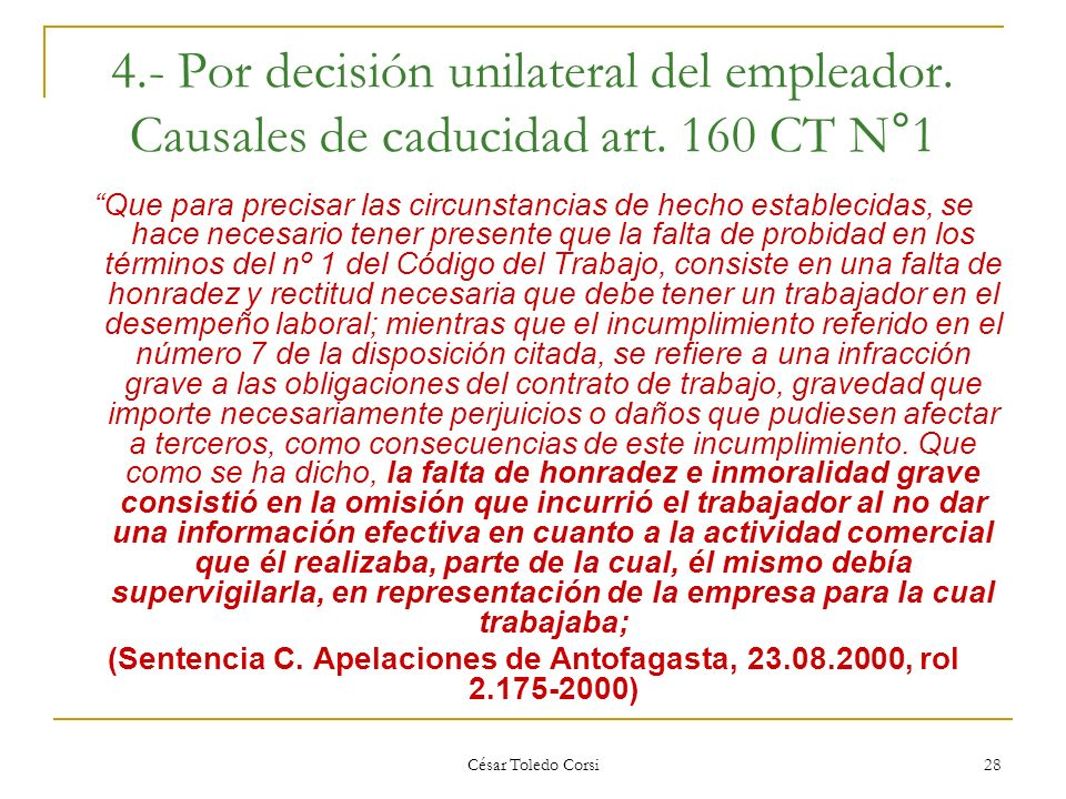 César Toledo Corsi 28 4.- Por decisión unilateral del empleador. Causales de caducidad art. 160 CT N°1 Que para precisar las circunstancias de hecho e