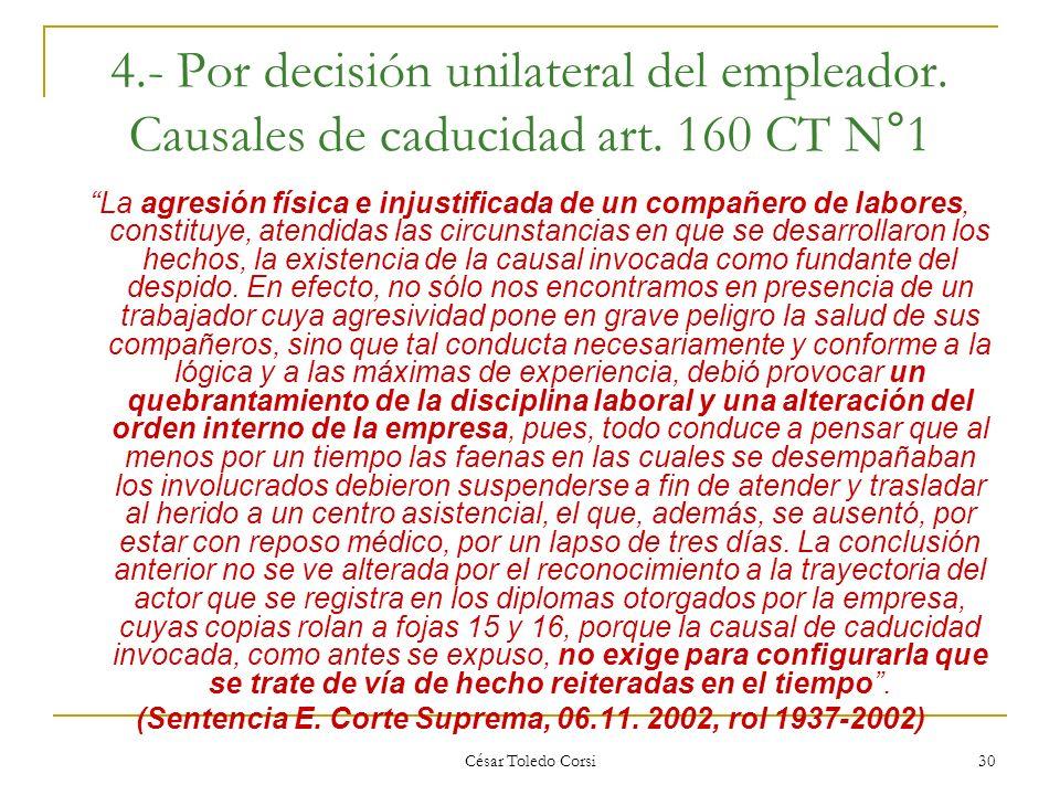 César Toledo Corsi 30 4.- Por decisión unilateral del empleador. Causales de caducidad art. 160 CT N°1 La agresión física e injustificada de un compañ