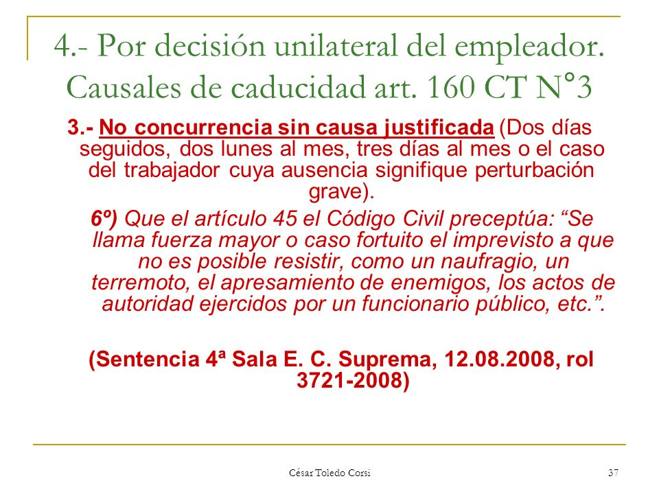 César Toledo Corsi 37 4.- Por decisión unilateral del empleador. Causales de caducidad art. 160 CT N°3 3.- No concurrencia sin causa justificada (Dos