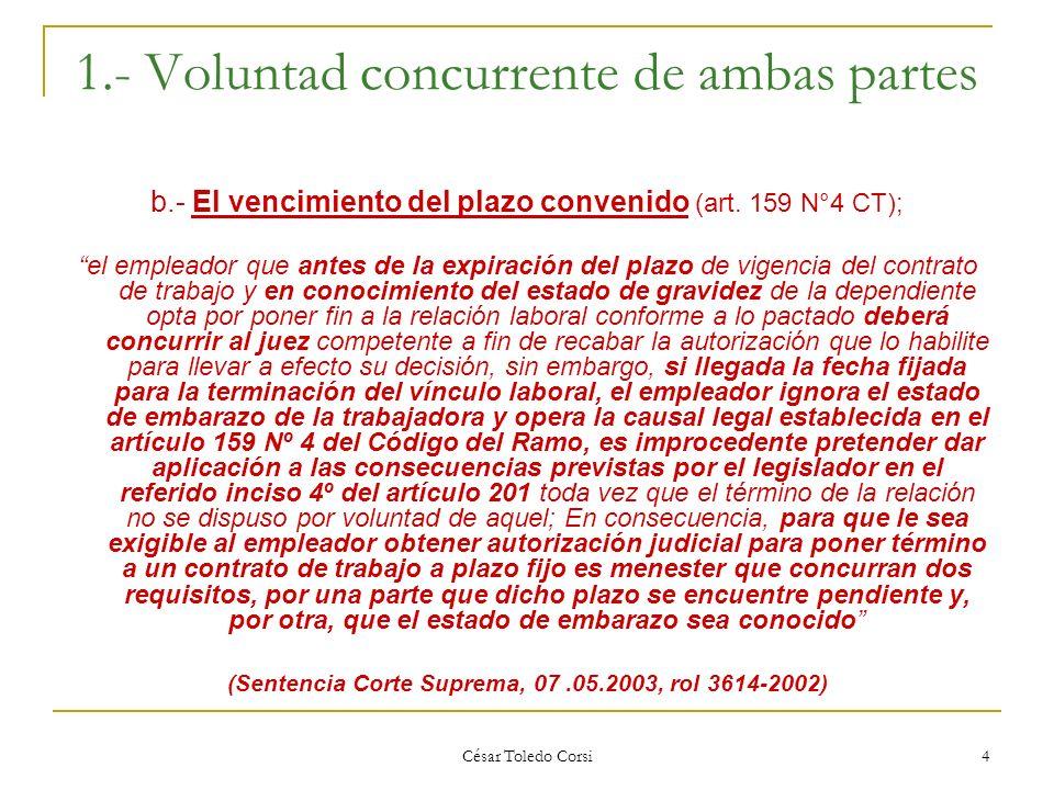 César Toledo Corsi 4 1.- Voluntad concurrente de ambas partes b.- El vencimiento del plazo convenido (art. 159 N°4 CT); el empleador que antes de la e