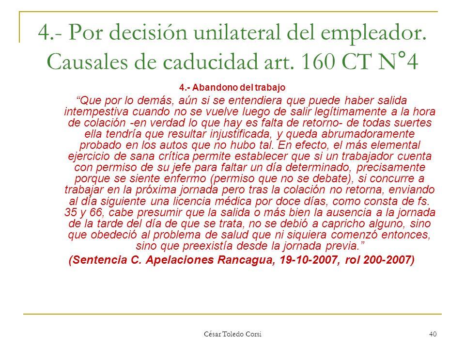 César Toledo Corsi 40 4.- Por decisión unilateral del empleador. Causales de caducidad art. 160 CT N°4 4.- Abandono del trabajo Que por lo demás, aún