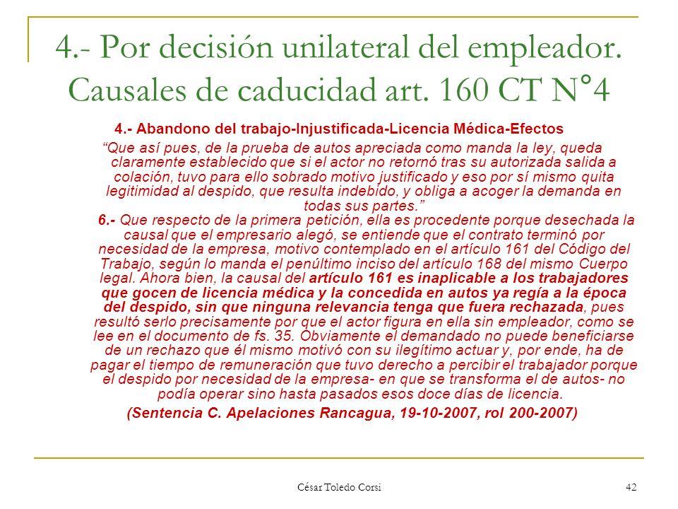 César Toledo Corsi 42 4.- Por decisión unilateral del empleador. Causales de caducidad art. 160 CT N°4 4.- Abandono del trabajo-Injustificada-Licencia