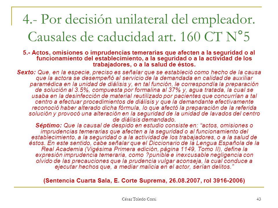 César Toledo Corsi 43 4.- Por decisión unilateral del empleador. Causales de caducidad art. 160 CT N°5 5.- Actos, omisiones o imprudencias temerarias