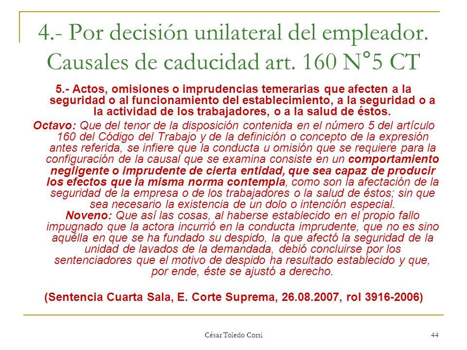 César Toledo Corsi 44 4.- Por decisión unilateral del empleador. Causales de caducidad art. 160 N°5 CT 5.- Actos, omisiones o imprudencias temerarias