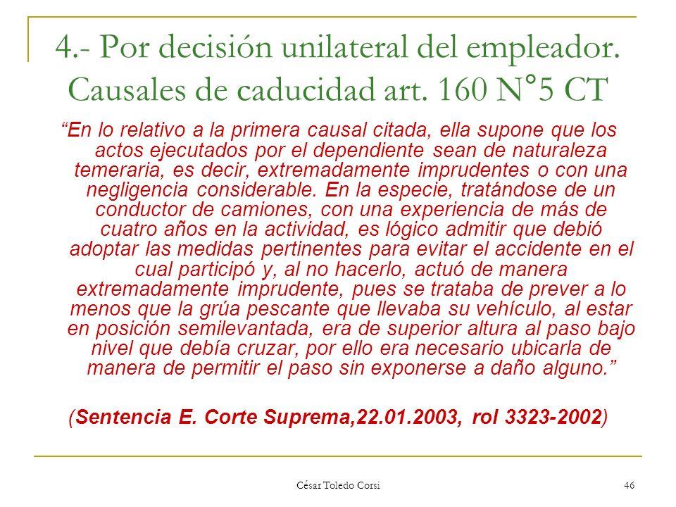 César Toledo Corsi 46 4.- Por decisión unilateral del empleador. Causales de caducidad art. 160 N°5 CT En lo relativo a la primera causal citada, ella