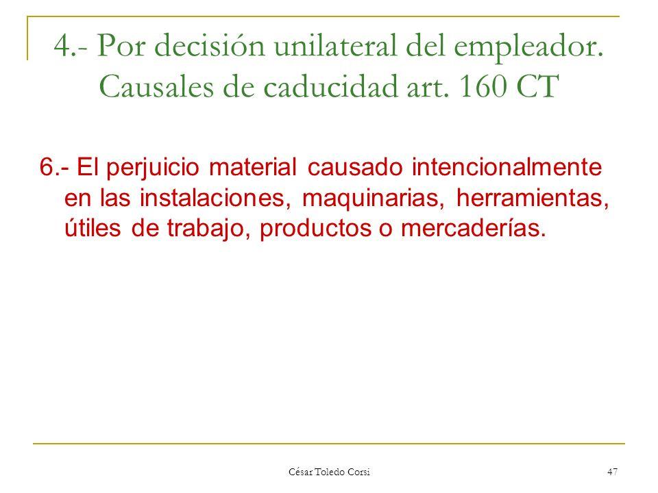 César Toledo Corsi 47 4.- Por decisión unilateral del empleador. Causales de caducidad art. 160 CT 6.- El perjuicio material causado intencionalmente