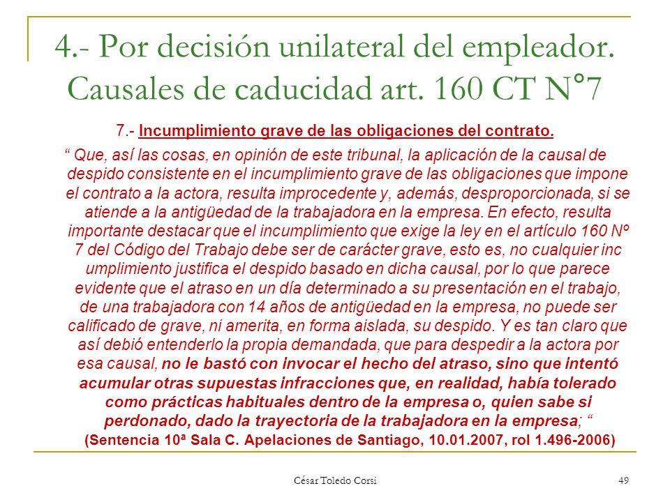 César Toledo Corsi 49 4.- Por decisión unilateral del empleador. Causales de caducidad art. 160 CT N°7 7.- Incumplimiento grave de las obligaciones de