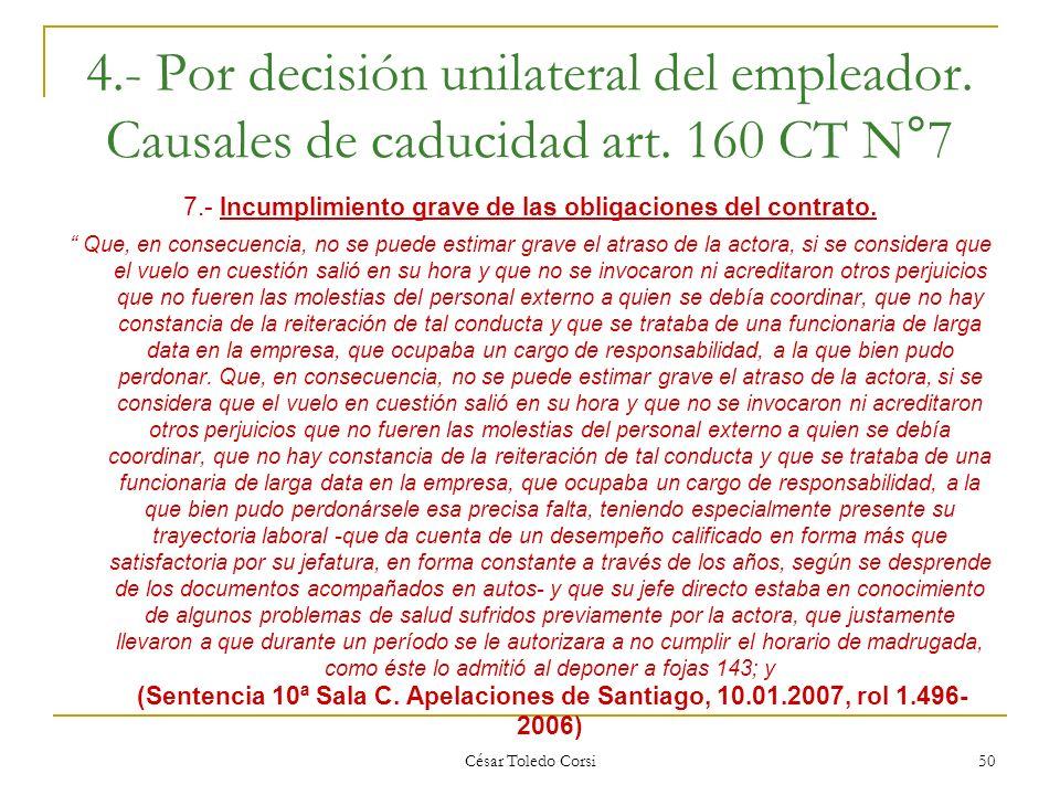 César Toledo Corsi 50 4.- Por decisión unilateral del empleador. Causales de caducidad art. 160 CT N°7 7.- Incumplimiento grave de las obligaciones de