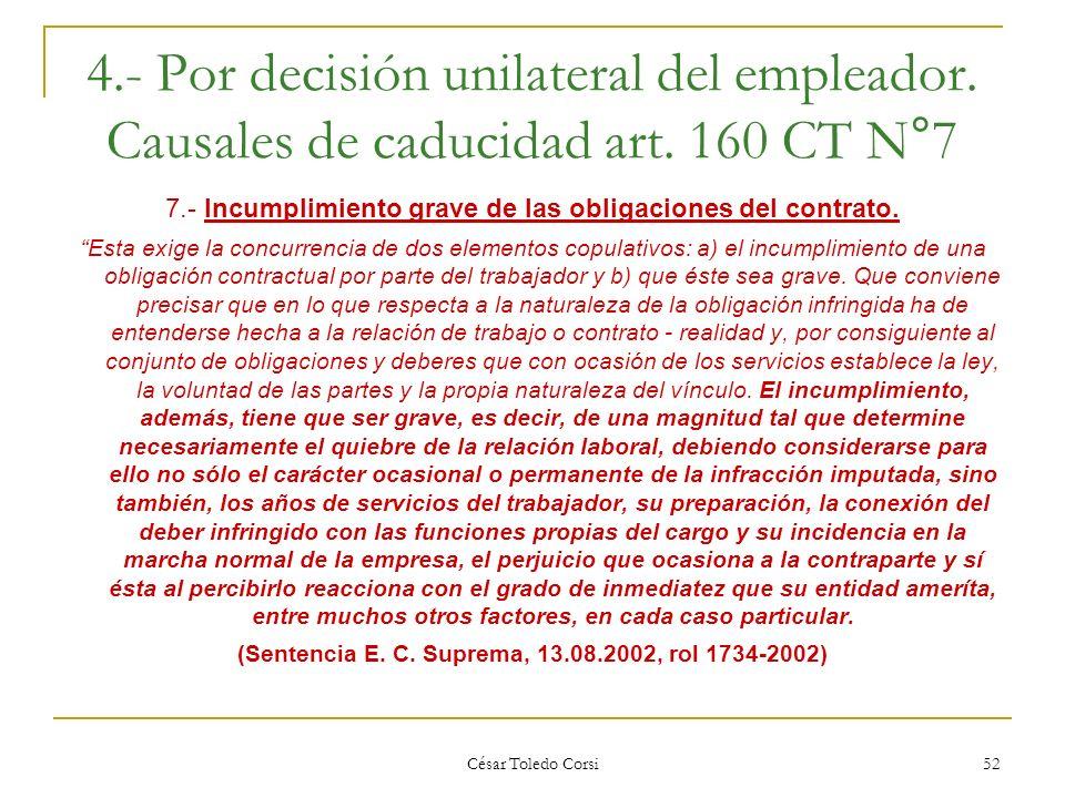César Toledo Corsi 52 4.- Por decisión unilateral del empleador. Causales de caducidad art. 160 CT N°7 7.- Incumplimiento grave de las obligaciones de