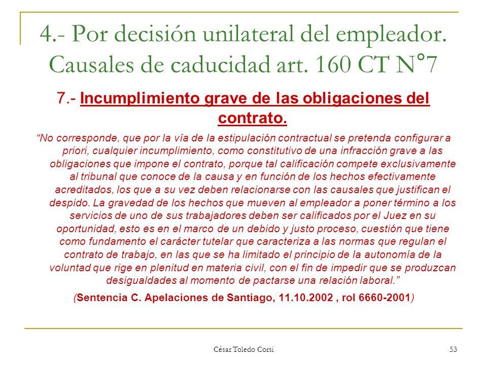 César Toledo Corsi 53 4.- Por decisión unilateral del empleador. Causales de caducidad art. 160 CT N°7 7.- Incumplimiento grave de las obligaciones de