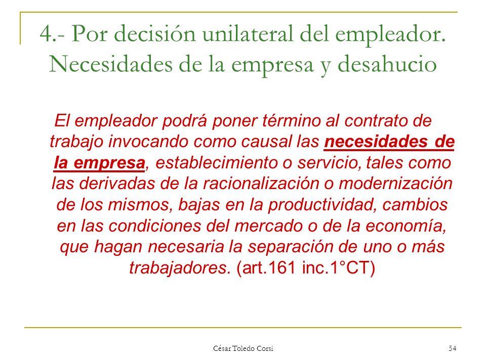 César Toledo Corsi 54 4.- Por decisión unilateral del empleador. Necesidades de la empresa y desahucio El empleador podrá poner término al contrato de