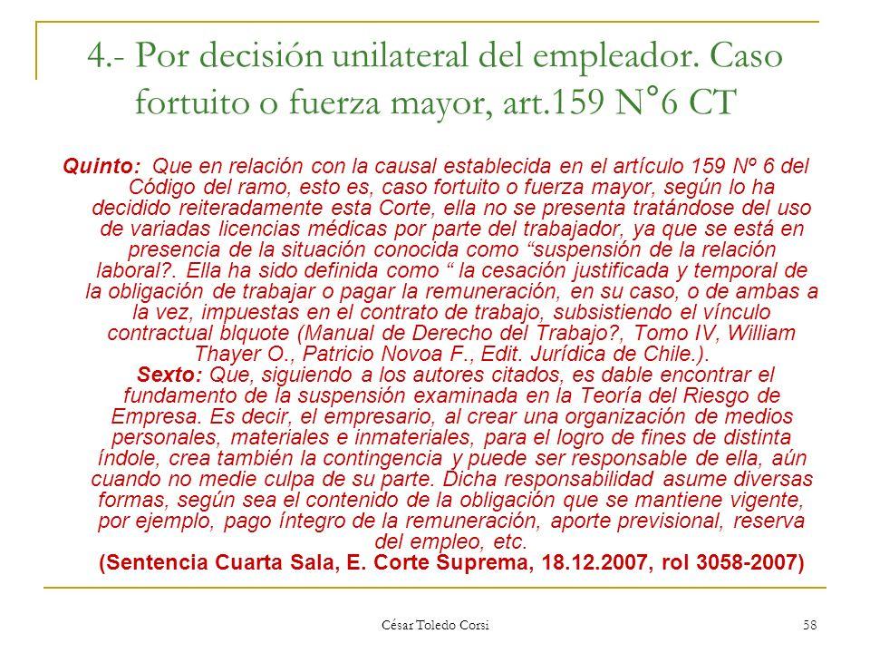 César Toledo Corsi 58 4.- Por decisión unilateral del empleador. Caso fortuito o fuerza mayor, art.159 N°6 CT Quinto: Que en relación con la causal es