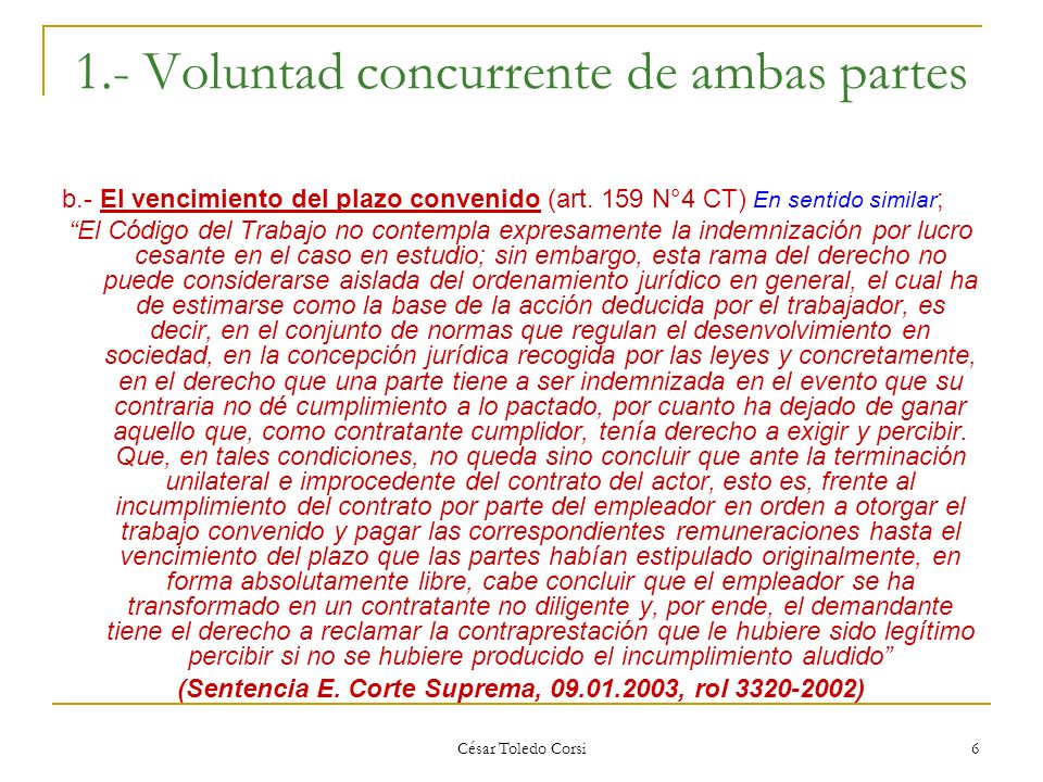 César Toledo Corsi 6 1.- Voluntad concurrente de ambas partes b.- El vencimiento del plazo convenido (art. 159 N°4 CT) En sentido similar ; El Código