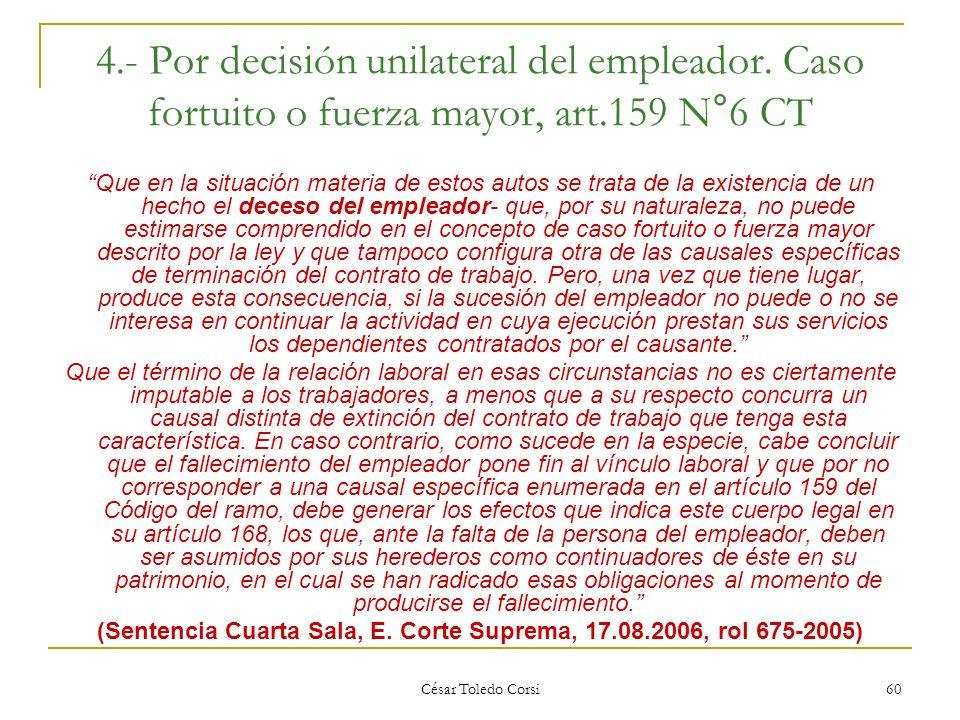 César Toledo Corsi 60 4.- Por decisión unilateral del empleador. Caso fortuito o fuerza mayor, art.159 N°6 CT Que en la situación materia de estos aut