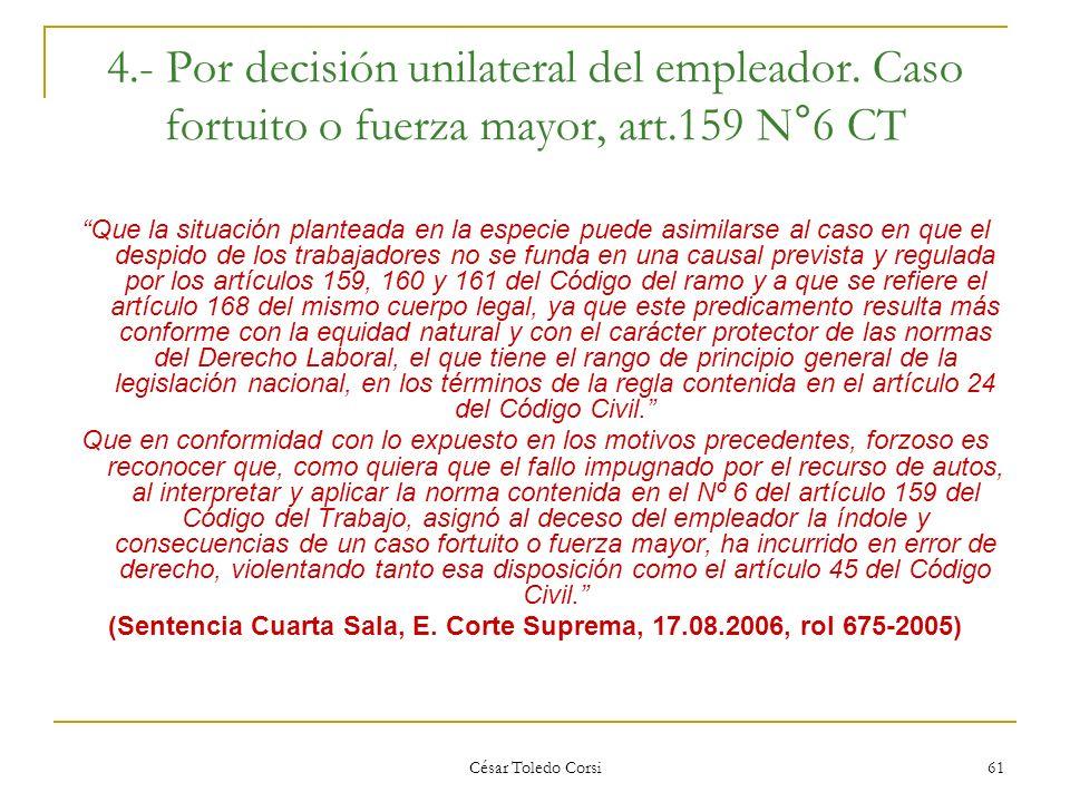 César Toledo Corsi 61 4.- Por decisión unilateral del empleador. Caso fortuito o fuerza mayor, art.159 N°6 CT Que la situación planteada en la especie