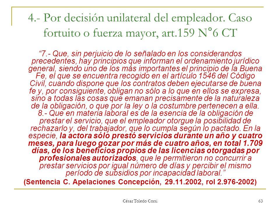 César Toledo Corsi 63 4.- Por decisión unilateral del empleador. Caso fortuito o fuerza mayor, art.159 N°6 CT 7.- Que, sin perjuicio de lo señalado en