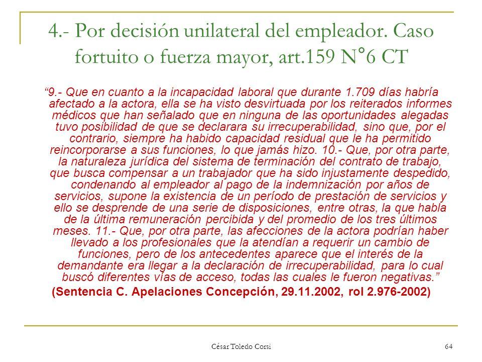César Toledo Corsi 64 4.- Por decisión unilateral del empleador. Caso fortuito o fuerza mayor, art.159 N°6 CT 9.- Que en cuanto a la incapacidad labor