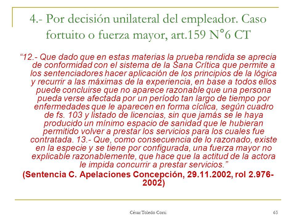César Toledo Corsi 65 4.- Por decisión unilateral del empleador. Caso fortuito o fuerza mayor, art.159 N°6 CT 12.- Que dado que en estas materias la p