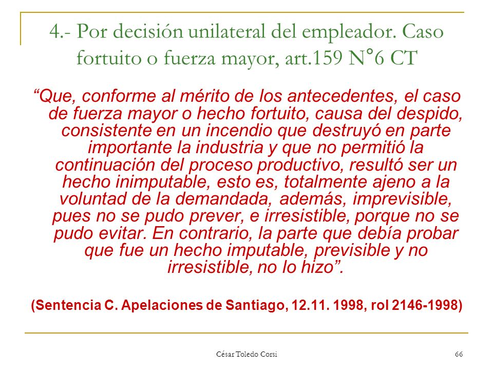 César Toledo Corsi 66 4.- Por decisión unilateral del empleador. Caso fortuito o fuerza mayor, art.159 N°6 CT Que, conforme al mérito de los anteceden