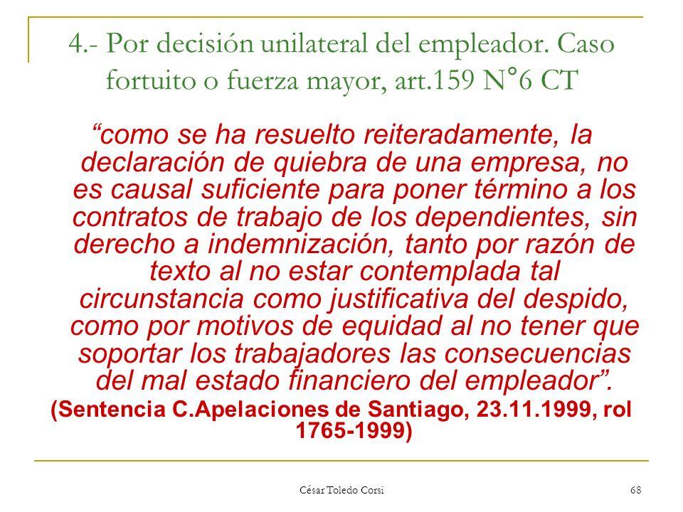 César Toledo Corsi 68 4.- Por decisión unilateral del empleador. Caso fortuito o fuerza mayor, art.159 N°6 CT como se ha resuelto reiteradamente, la d