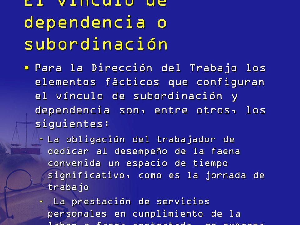 El vínculo de dependencia o subordinación Para la Dirección del Trabajo los elementos fácticos que configuran el vínculo de subordinación y dependenci