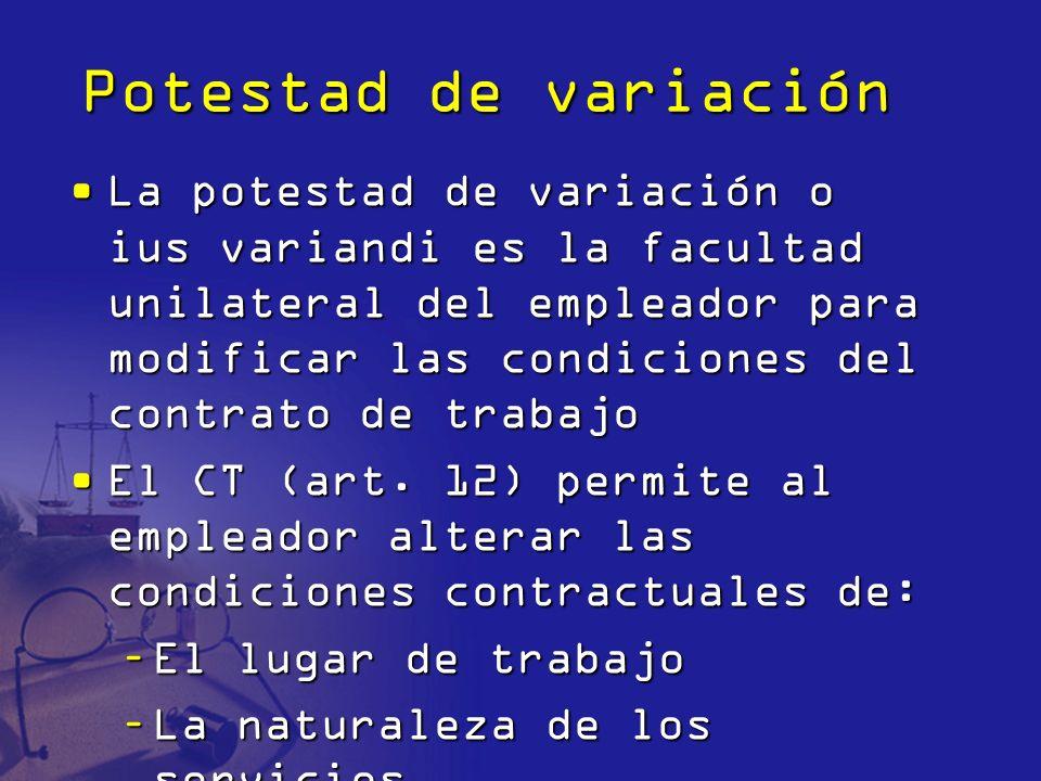 Potestad de variación La potestad de variación o ius variandi es la facultad unilateral del empleador para modificar las condiciones del contrato de t