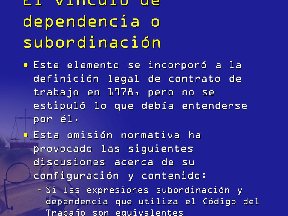 El vínculo de dependencia o subordinación Este elemento se incorporó a la definición legal de contrato de trabajo en 1978, pero no se estipuló lo que