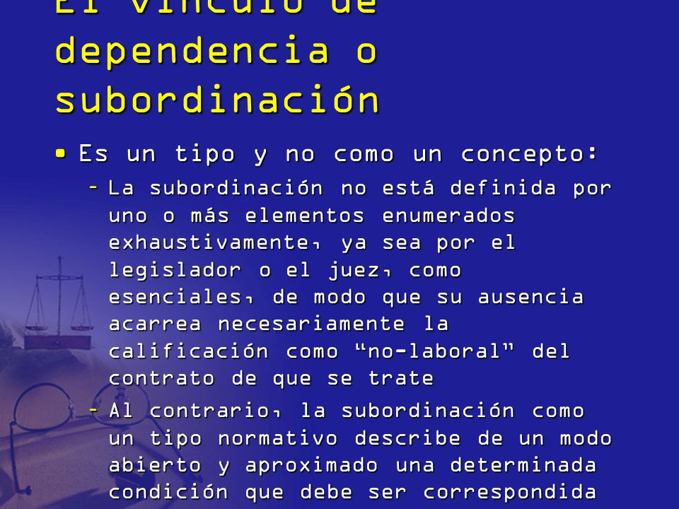 El vínculo de dependencia o subordinación Es un tipo y no como un concepto:Es un tipo y no como un concepto: –La subordinación no está definida por un