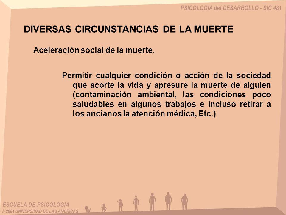 DIVERSAS CIRCUNSTANCIAS DE LA MUERTE Aceleración social de la muerte. Permitir cualquier condición o acción de la sociedad que acorte la vida y apresu