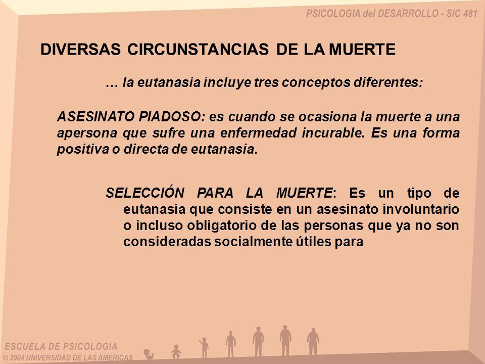 DIVERSAS CIRCUNSTANCIAS DE LA MUERTE ASESINATO PIADOSO: es cuando se ocasiona la muerte a una apersona que sufre una enfermedad incurable. Es una form