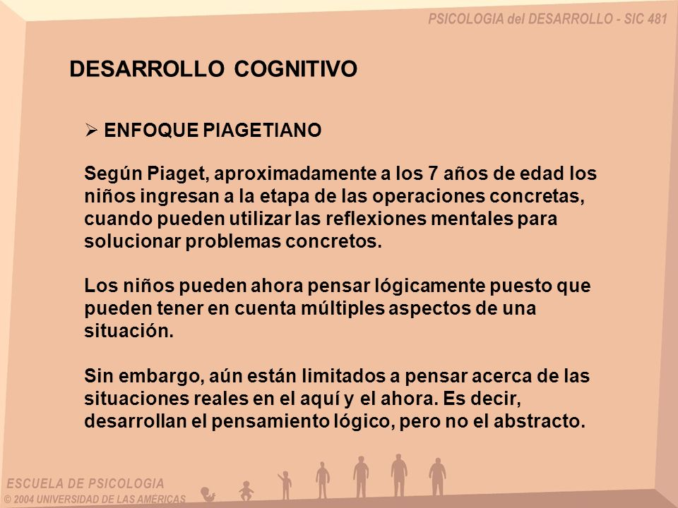 DESARROLLO COGNITIVO ENFOQUE PIAGETIANO Según Piaget, aproximadamente a los 7 años de edad los niños ingresan a la etapa de las operaciones concretas,