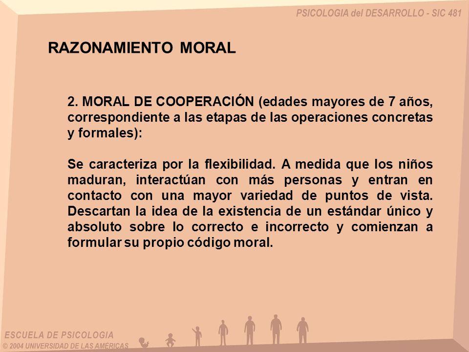 2. MORAL DE COOPERACIÓN (edades mayores de 7 años, correspondiente a las etapas de las operaciones concretas y formales): Se caracteriza por la flexib
