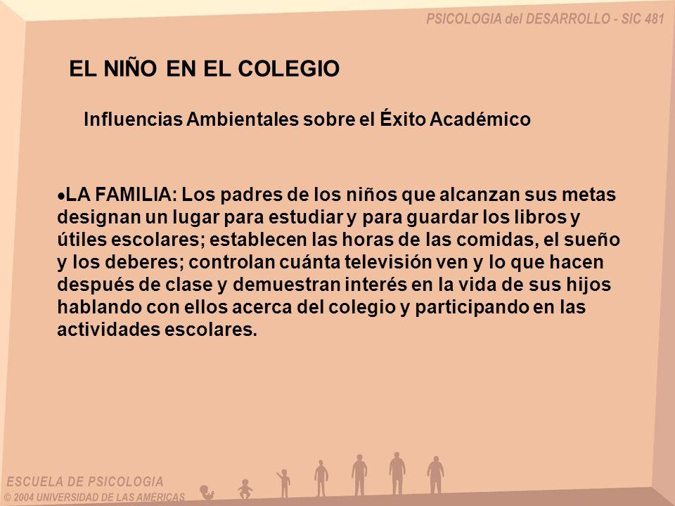 EL NIÑO EN EL COLEGIO Influencias Ambientales sobre el Éxito Académico LA FAMILIA: Los padres de los niños que alcanzan sus metas designan un lugar pa