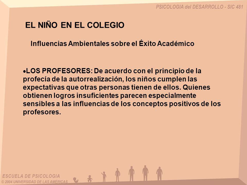 EL NIÑO EN EL COLEGIO Influencias Ambientales sobre el Éxito Académico LOS PROFESORES: De acuerdo con el principio de la profecía de la autorrealizaci