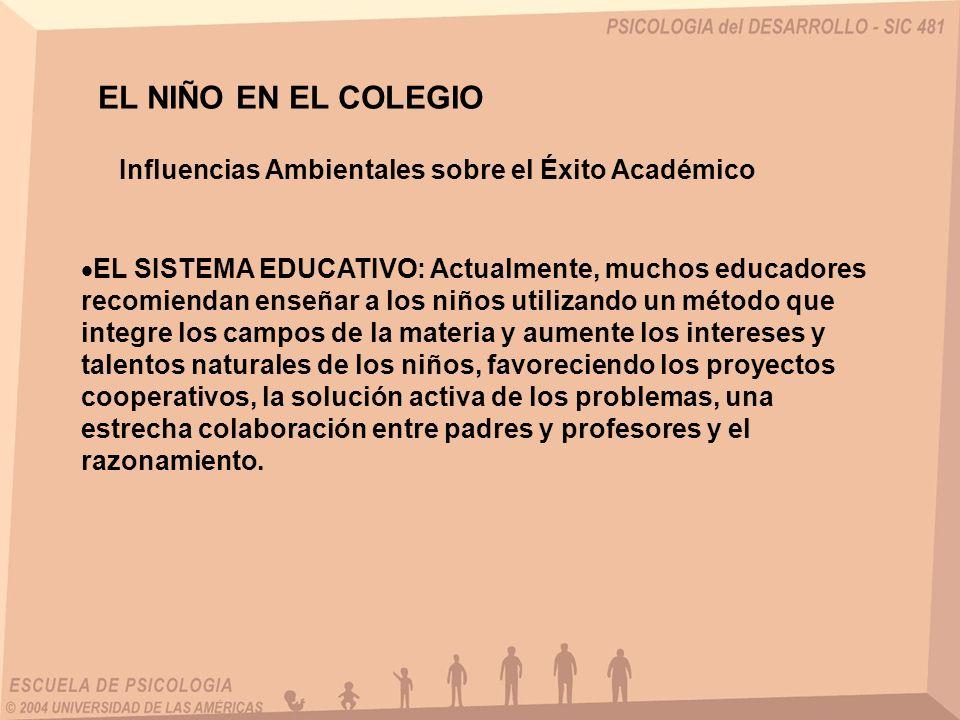 EL NIÑO EN EL COLEGIO Influencias Ambientales sobre el Éxito Académico EL SISTEMA EDUCATIVO: Actualmente, muchos educadores recomiendan enseñar a los