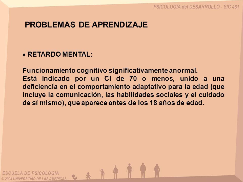 PROBLEMAS DE APRENDIZAJE RETARDO MENTAL: Funcionamiento cognitivo significativamente anormal. Está indicado por un CI de 70 o menos, unido a una defic