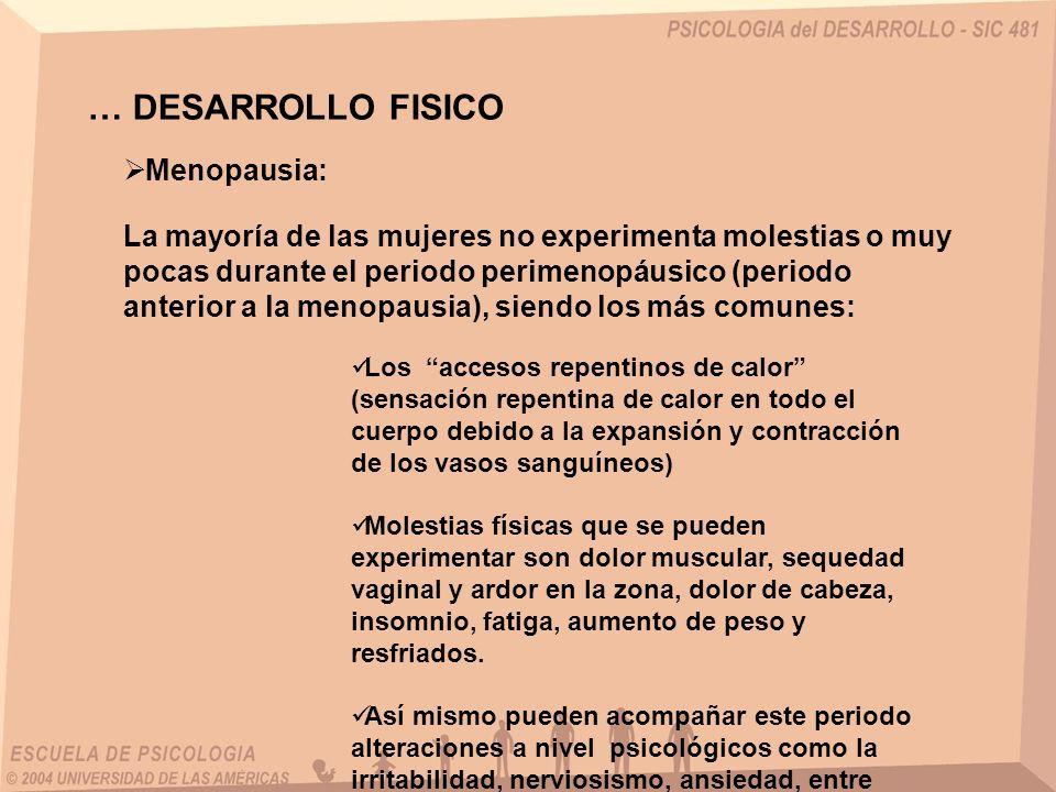 … DESARROLLO FISICO Menopausia: La mayoría de las mujeres no experimenta molestias o muy pocas durante el periodo perimenopáusico (periodo anterior a
