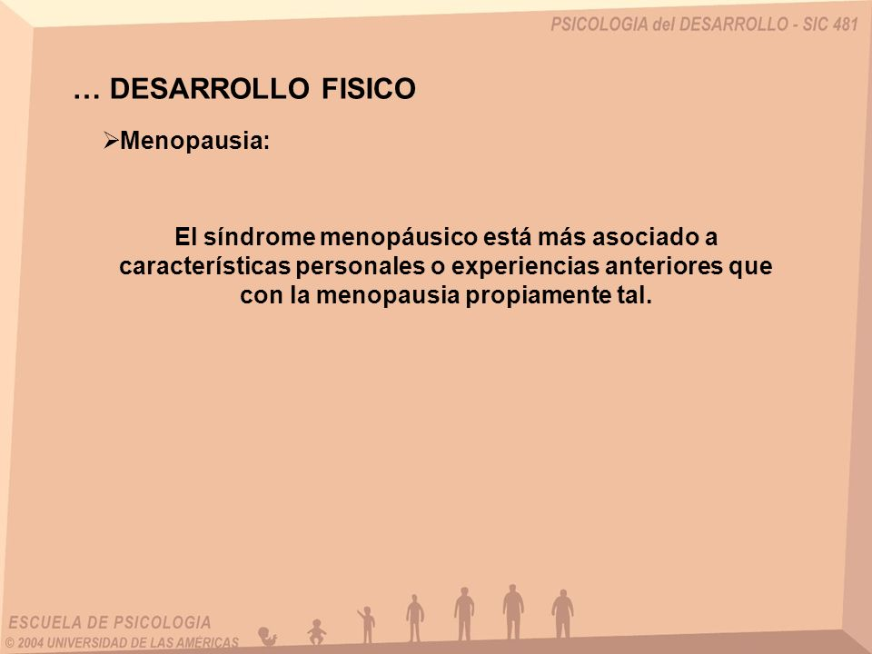 … DESARROLLO FISICO Menopausia: El síndrome menopáusico está más asociado a características personales o experiencias anteriores que con la menopausia