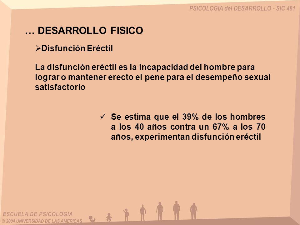 … DESARROLLO FISICO Disfunción Eréctil La disfunción eréctil es la incapacidad del hombre para lograr o mantener erecto el pene para el desempeño sexu