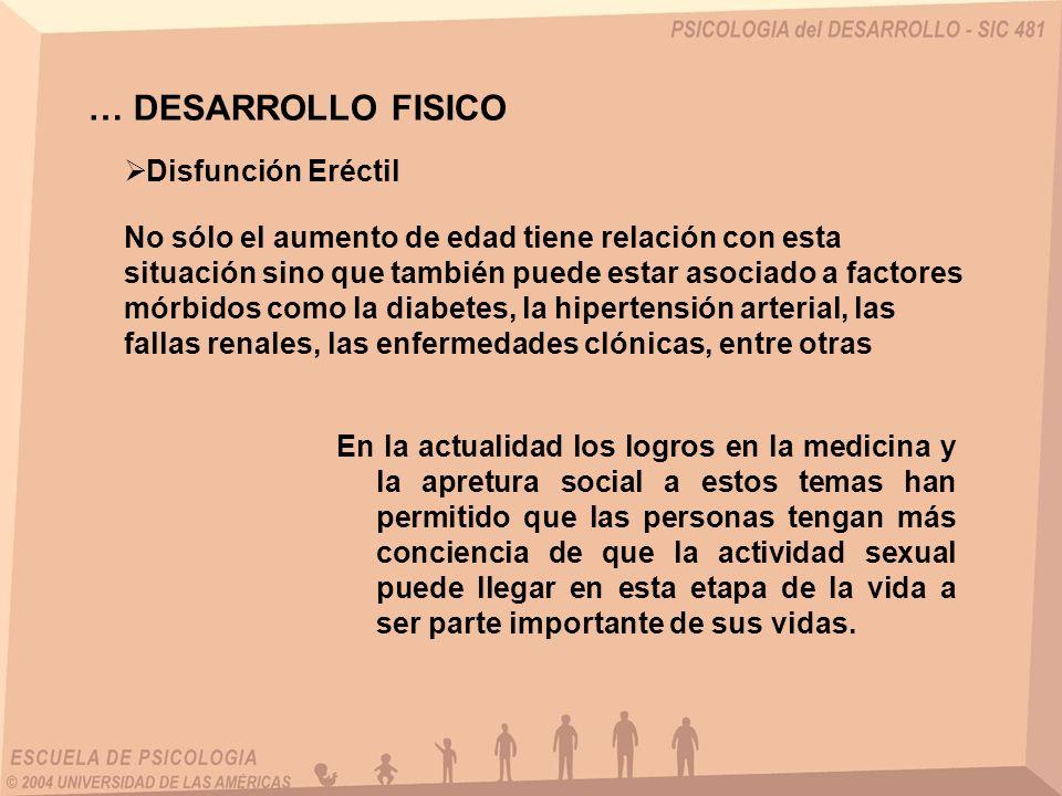 … DESARROLLO FISICO Disfunción Eréctil No sólo el aumento de edad tiene relación con esta situación sino que también puede estar asociado a factores m