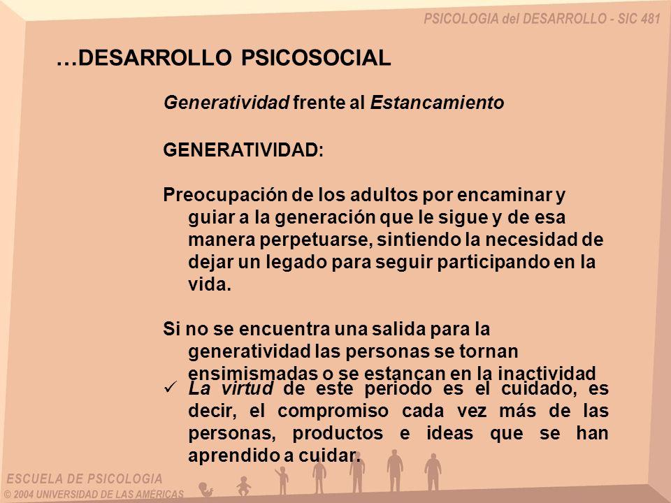 Generatividad frente al Estancamiento GENERATIVIDAD: Preocupación de los adultos por encaminar y guiar a la generación que le sigue y de esa manera perpetuarse, sintiendo la necesidad de dejar un legado para seguir participando en la vida.