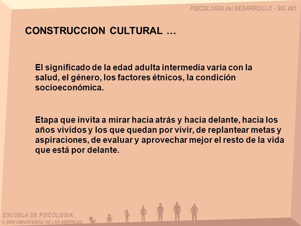 CONSTRUCCION CULTURAL … El significado de la edad adulta intermedia varía con la salud, el género, los factores étnicos, la condición socioeconómica.