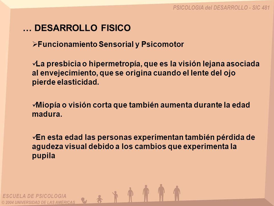 … DESARROLLO FISICO Funcionamiento Sensorial y Psicomotor La presbicia o hipermetropía, que es la visión lejana asociada al envejecimiento, que se ori