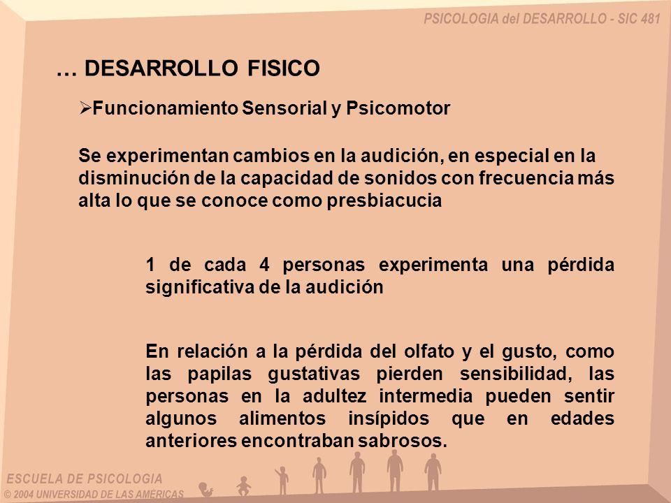 … DESARROLLO FISICO Funcionamiento Sensorial y Psicomotor Los adultos empiezan a perder la sensibilidad al tacto después de los 45 años y al dolor después de los 50, sin embargo la función protectora contra el dolor.